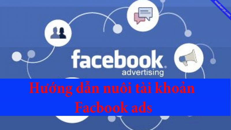 Hướng dẫn nuôi tài khoản Facebook ads